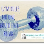 Gym Rules NOT To Break! on Working (Out) Mama