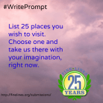 List 25 places you wish to visit. Choose one and take us there with your imagination, right now.