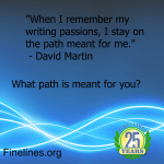 When I remember my writing passions, I stay on the path meant for me. What path is meant for you?- David Martin