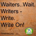 Waiter...wait. Writers - write. Write On!