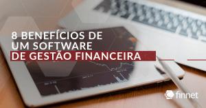 8 benefícios de um software de gestão financeira: saiba a importância de um sistema de gestão financeira empresarial