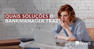 Quais soluções o Bankmanager traz para facilitar a gestão financeira?