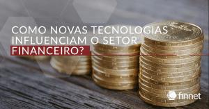 Como novas tecnologias influenciam o setor financeiro?