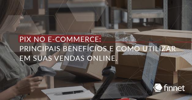 Pix no E-commerce: Principais benefícios e como utilizar em suas vendas online!