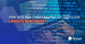 Por que sua empresa precisa traduzir layouts bancários?