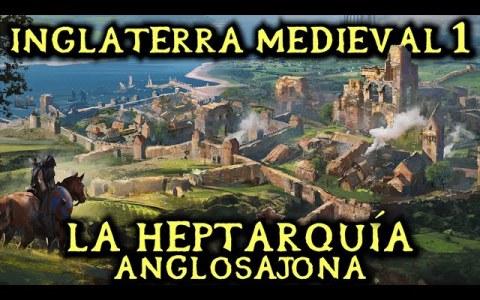 Historia de Inglaterra medieval 1: La Heptarquía Anglosajona (o los Siete Reinos anglosajones)