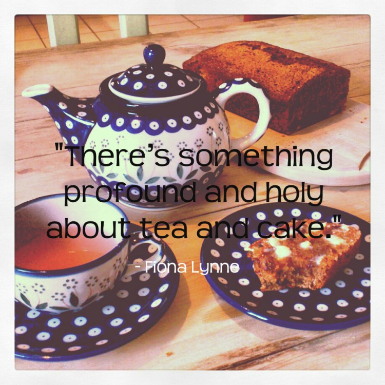 """""""There's something profound and holy about tea and cake."""" Fiona Lynne"""