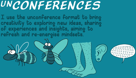 UnConferences - I use the unconference format to bring creativity to exploring new ideas, sharing of experiences and insights, aiming to refresh and re-energise mindsets.