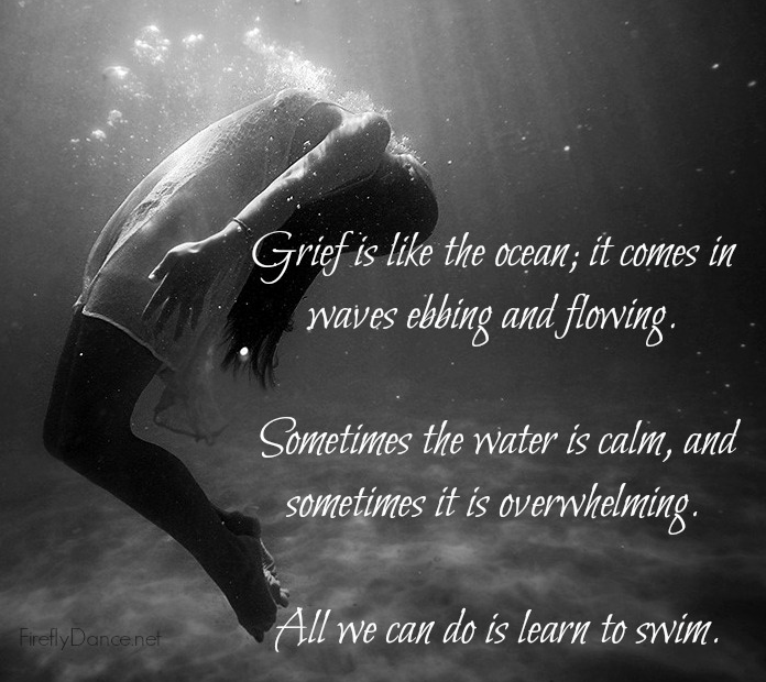 Grief is like the ocean; it comes on waves ebbing and flowing. Sometimes the water is calm, and sometimes it is overwhelming. All we can do is learn to swim.