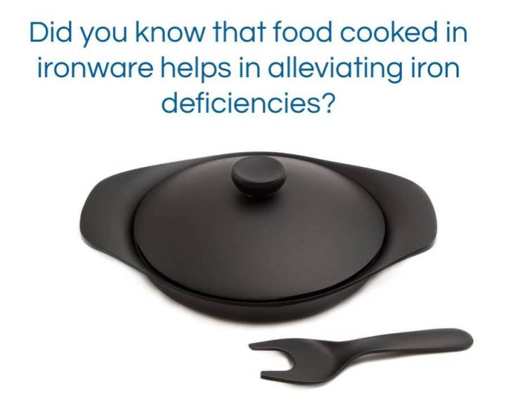 Did you know that food cooked in ironware helps in alleviating iron deficiencies?