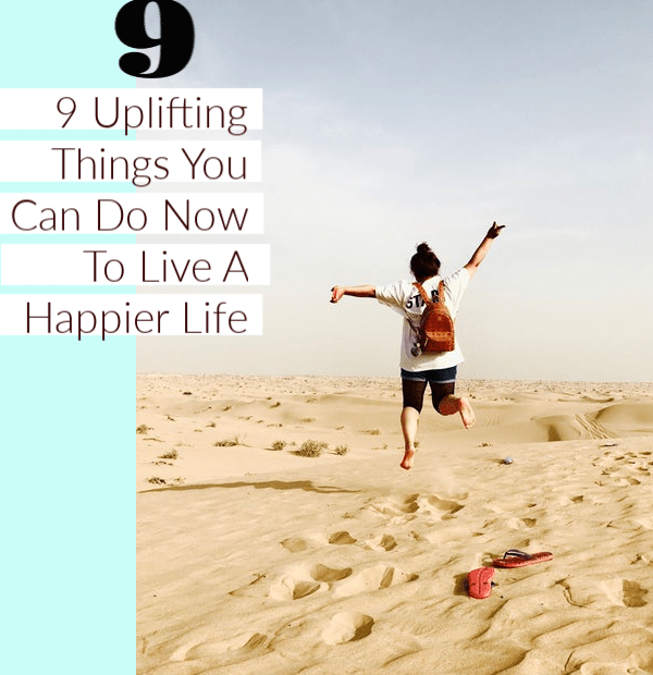 9 Uplifting Things You Can Do Now To Live A Happier Life