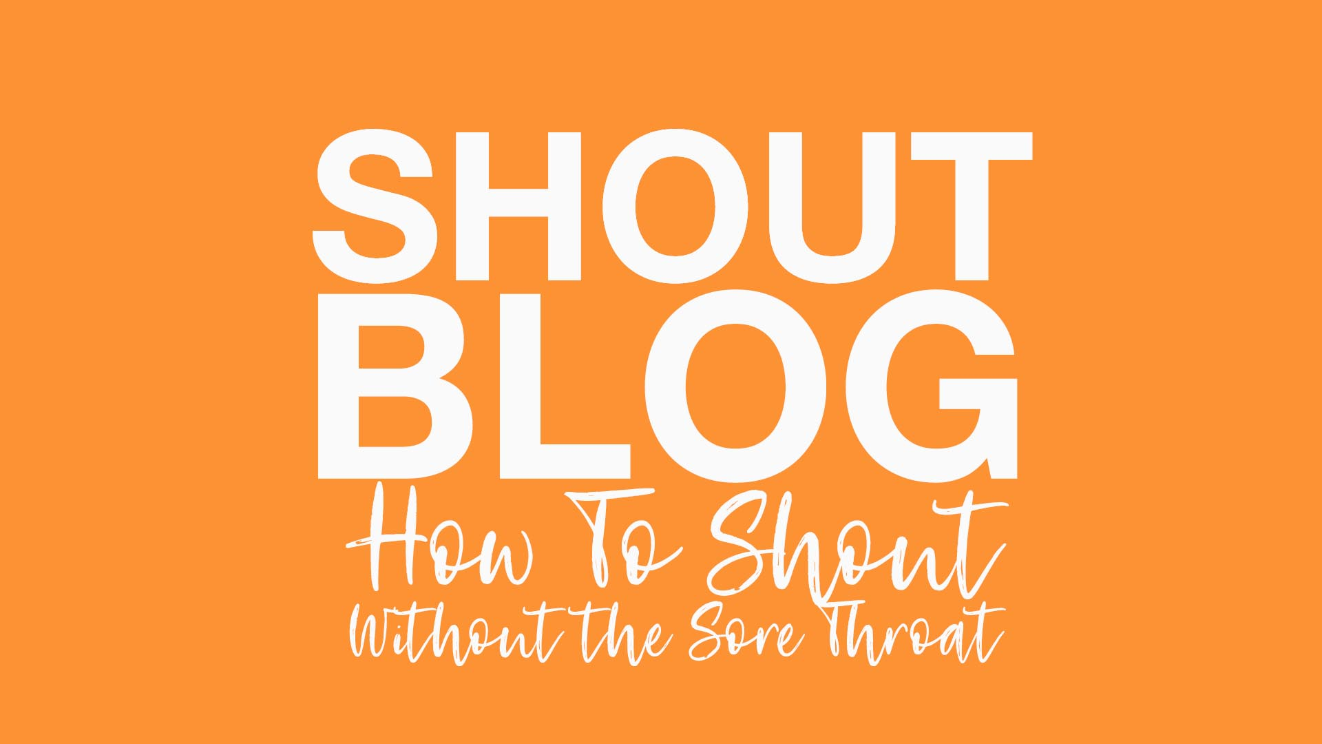 SHOUT! | 'How To SHOUT, Without the Sore Throat'