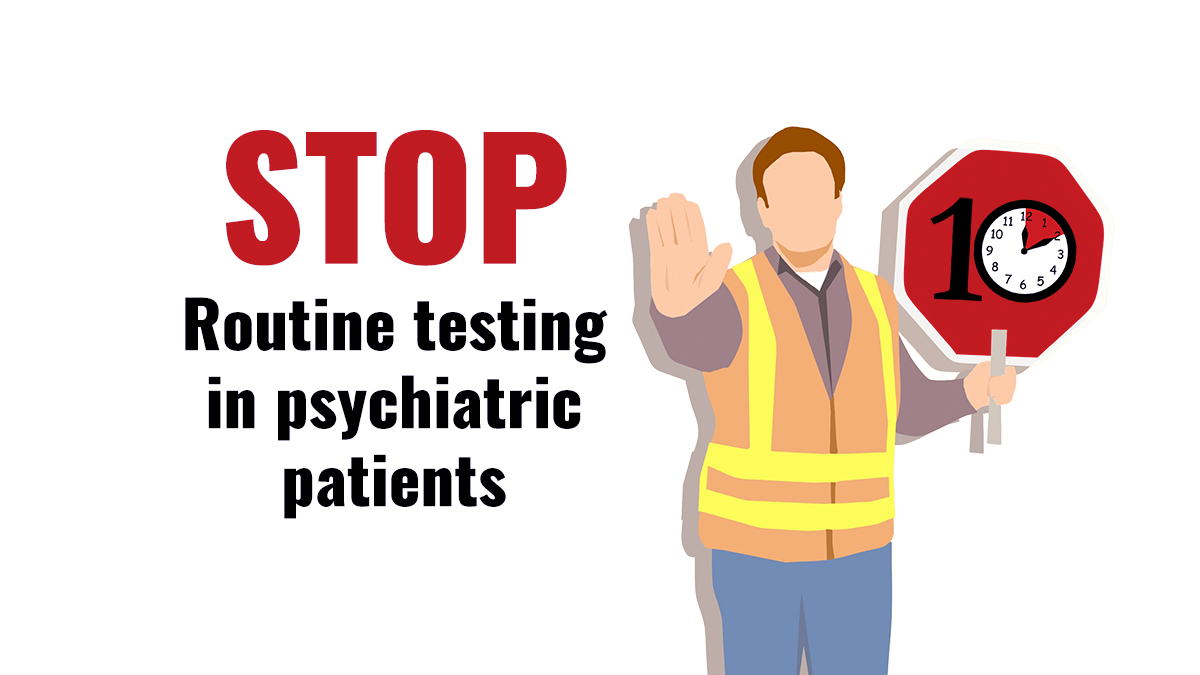 Stop routine testing in psychiatric patients