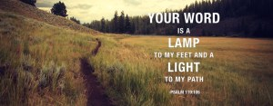 YOUR WORD is a lamp to my feet and a light to my path