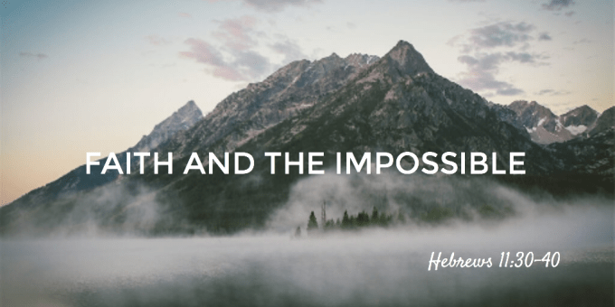 Faith And The Impossible - Hebrews 11-30-40