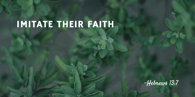 Hebrews 13:7 - Imitate Their Faith