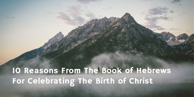 10 Reasons From The Book of Hebrews For Celebrating The Birth of Christ fbc