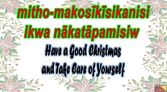 mitho-makosīkīsikanisi ikwa nākatāpamisiw – Have a Good Christmas and take care of yourself