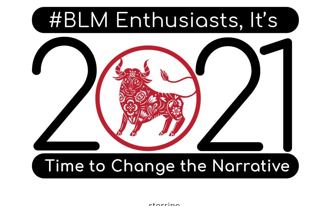 #BLM Enthusiast, It's 2021 time to Change the Narrative