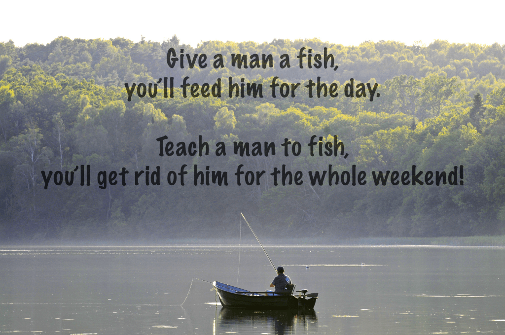"A funny fishing joke: A man on a boat in a lake with text overlaid reading ""Give a man a fish, he'll eat for the day. Teach a man to fish, you'll get rid of him for the whole weekend!"""