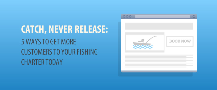 fishing charter marketing, five ways to get more customers to book your charter