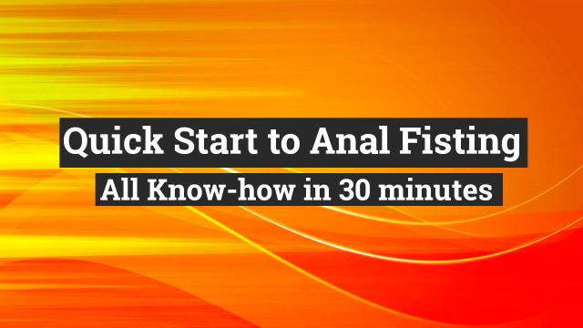 Fisting Skills online course - Quick Start to Anal Fisting – All Know-how in 30 minutes