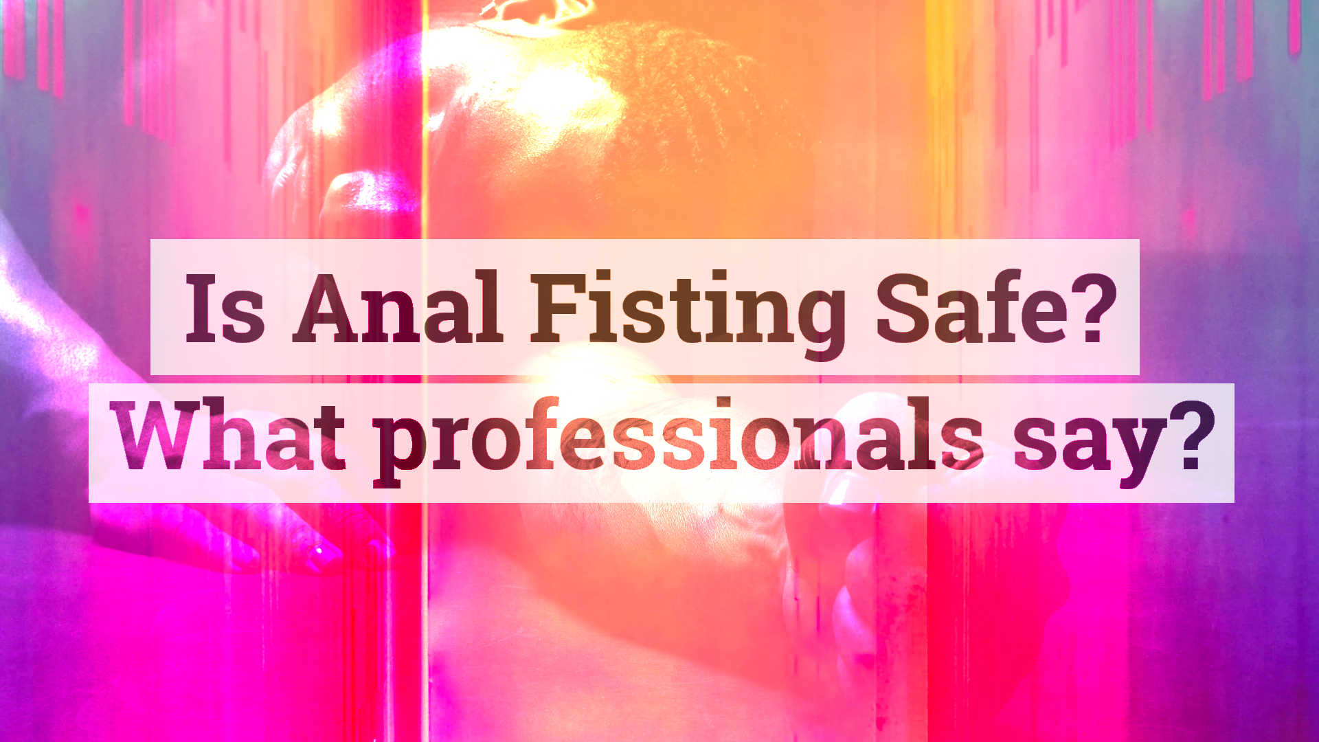 Is Anal Fisting safe? What professionals say?