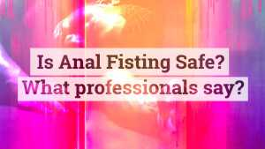 Is Anal Fisting safe? What do Health Professionals Say?