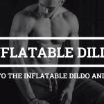 Guide to The Inflatable Dildo and Plugs
