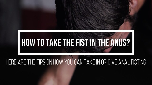 How to take in or give the fist to an anus? Anal Fisting and Challenges of Taking a Fist in the asshole – Here's a list of tips on How to you can take or give a fist to an anus