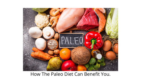 How The Paleo Diet Can Benefit You.