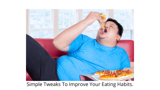 Simple Tweaks To Improve Your Eating Habits.