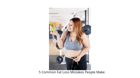 5 Common Fat Loss Mistakes People Make