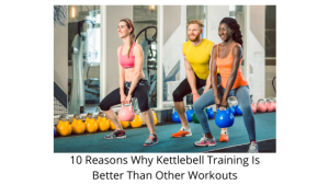 10 Reasons Why Kettlebell Training Is Better Than Other Workouts
