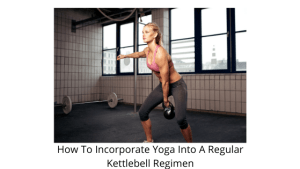 How To Incorporate Yoga Into A Regular Kettlebell Regimen
