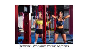 Kettlebell Workouts Versus Aerobics
