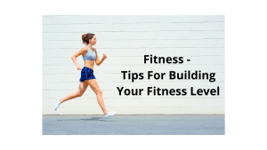 Fitness - Tips For Building Your Fitness Level