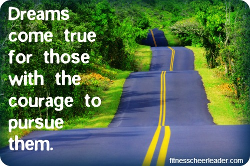 Dreams come true for those with the courage to pursue them.