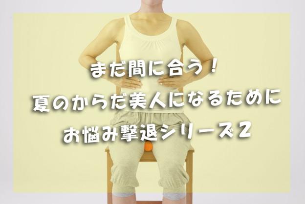 まだ間に合う!夏のカラダ美人になるために・・・撃退シリーズ2!!