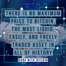 There is no maximum price to Bitcoin, the most liquid, easily, and freely traded asset in all of history.