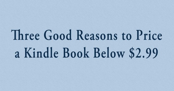 Three Reasons to Price Kindle Book Below $2.99