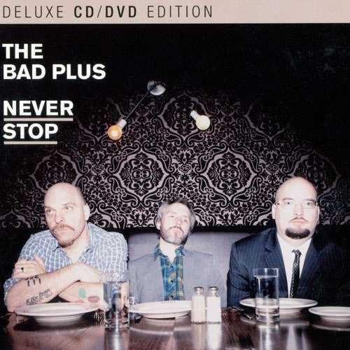 Bad Plus - Never Stop. Deluxe Edition (2011 FLAC)