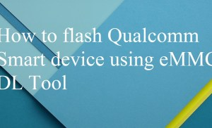 How to flash Qualcomm Smart device using eMMC DL Tool