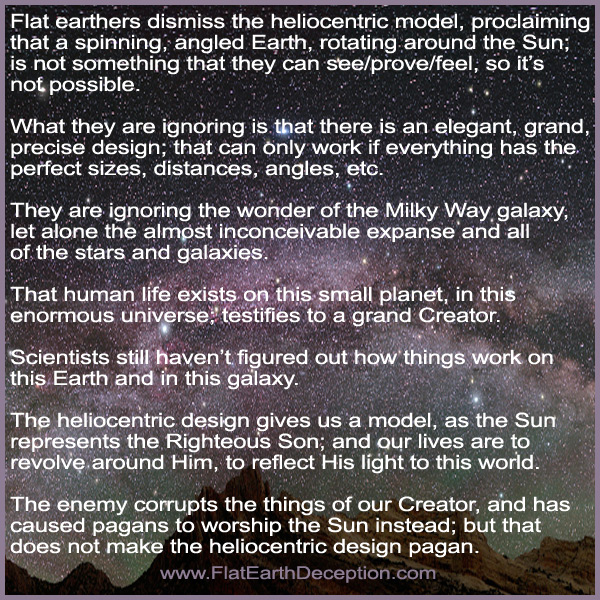 Flat earthers dismiss the heliocentric model, proclaiming that a spinning, angled Earth, rotating around the Sun; is not something that they can see/prove/feel, so it's not possible. What they are ignoring is that there is an elegant, grand, precise design; that can only work if everything has the perfect sizes, distances, angles, etc.