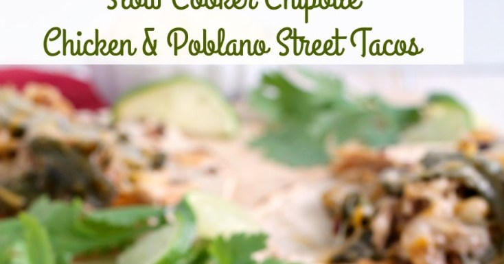 Slow Cooker Chipotle Chicken & Poblano Street Tacos