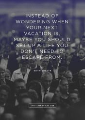 """Create a life you don't have to """"escape"""" from"""