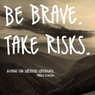 Take risks, be brave