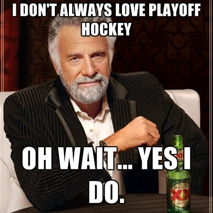 i-dont-always-love-playoff-hockey-oh-wait-yes-i-do