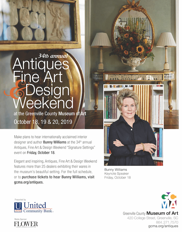 """34th annual Antiques, Fine Art & Design Weekend at the Greenville County Museum of Art, October 18, 19, & 20, 2019.  Make plans to hear internationally acclaimed designer and author Bunny Williams at the 34th annual Antiques, Fine Art & Design Weekend """"Signature Settings"""" event on Friday, October 18. Elegant and inspiring, Antiques, Fine Art & Design Weekend features more than 25 dealers exhibiting their wares in the museum's beautiful setting. Or the full schedule, or to purchase tickets to hear Bunny Williams, visit gcma.org/antiques . Presented by United Community Bank Media Sponsor: Flower Magazine"""