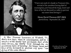 """These vampire incidents (or folk medical practices, or consumption rituals) did not go unnoticed by the literati. Henry David Thoreau (1817-1862) recorded in his journal, dated 26 September 1859, the following entry: """"I have just read of a family in Vermont who, several of the members having died of consumption, just burned the lungs, heart and liver of the last deceased, in order to prevent any more from having it."""" Thoreau probably was referring to a case from Winhall, Vermont. The text, which appeared in at least ten newspapers, dated from the 20th to the 29th of September 1859, closely matches Thoreau's: """"A Mrs. Prescott Lawrence, of Winhall, Vt., died a few days since of consumption, and as a member of the family had previously died of the same disease, the family went through the superstitious farce of burning the lungs, heart and liver of the deceased to prevent any more from dying of the same disease."""" Thoreau's interest in this event surely was more than just morbid curiosity. At the time of this entry, he knew he had consumption, which caused his death three years later."""